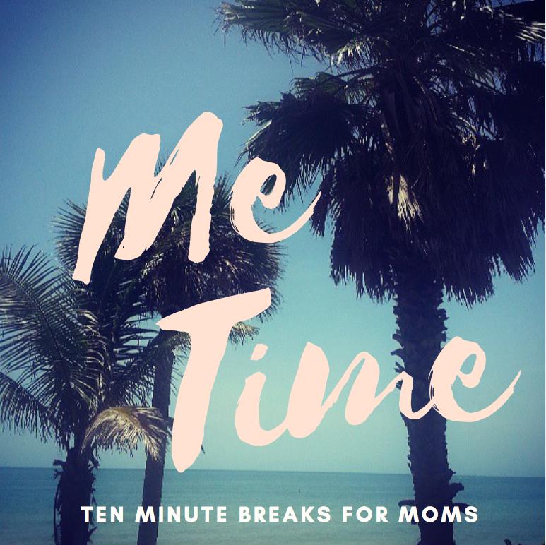 Ten Minute Me Time Breaks for Moms